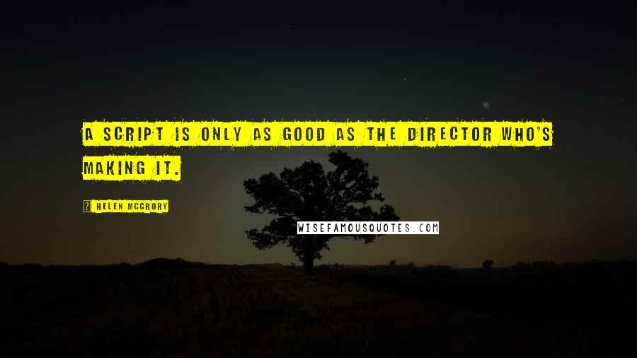 Helen McCrory quotes: A script is only as good as the director who's making it.