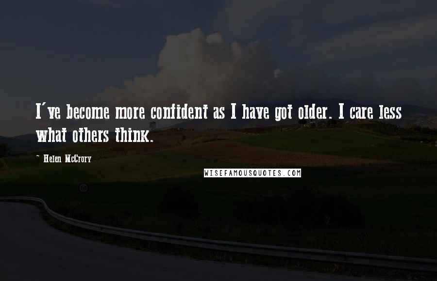 Helen McCrory quotes: I've become more confident as I have got older. I care less what others think.