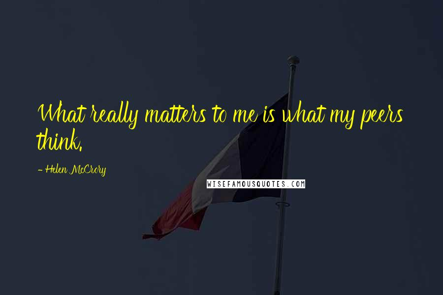 Helen McCrory quotes: What really matters to me is what my peers think.