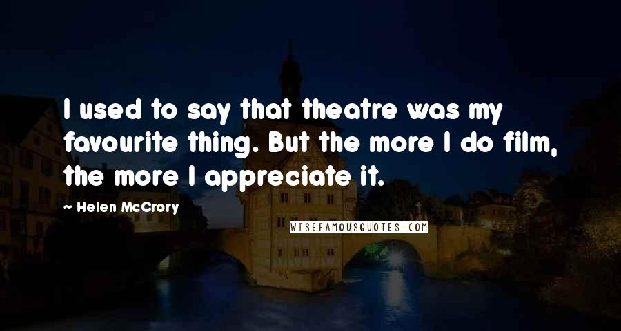 Helen McCrory quotes: I used to say that theatre was my favourite thing. But the more I do film, the more I appreciate it.
