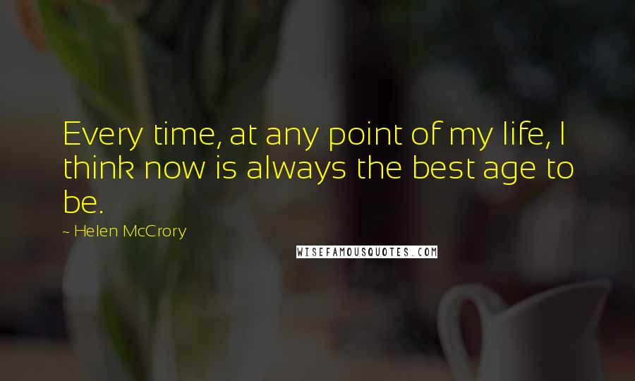 Helen McCrory quotes: Every time, at any point of my life, I think now is always the best age to be.