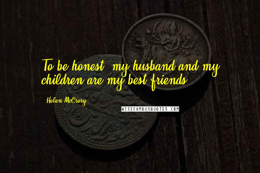 Helen McCrory quotes: To be honest, my husband and my children are my best friends.
