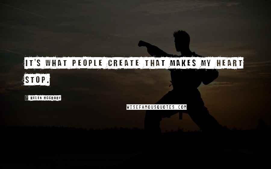 Helen McCrory quotes: It's what people create that makes my heart stop.