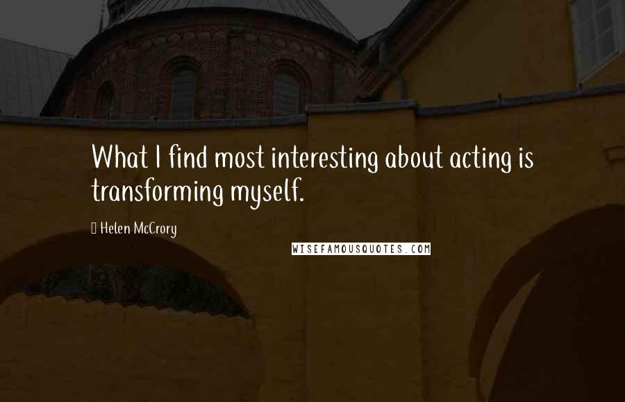 Helen McCrory quotes: What I find most interesting about acting is transforming myself.