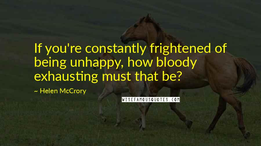 Helen McCrory quotes: If you're constantly frightened of being unhappy, how bloody exhausting must that be?