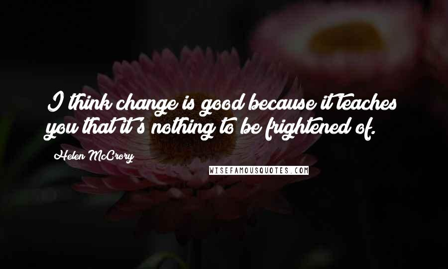 Helen McCrory quotes: I think change is good because it teaches you that it's nothing to be frightened of.