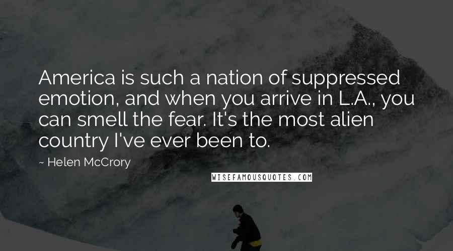 Helen McCrory quotes: America is such a nation of suppressed emotion, and when you arrive in L.A., you can smell the fear. It's the most alien country I've ever been to.