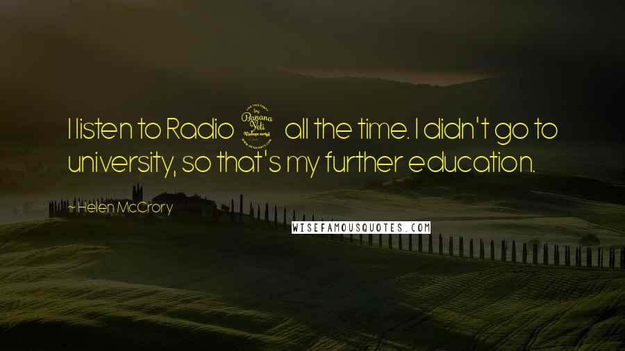 Helen McCrory quotes: I listen to Radio 4 all the time. I didn't go to university, so that's my further education.