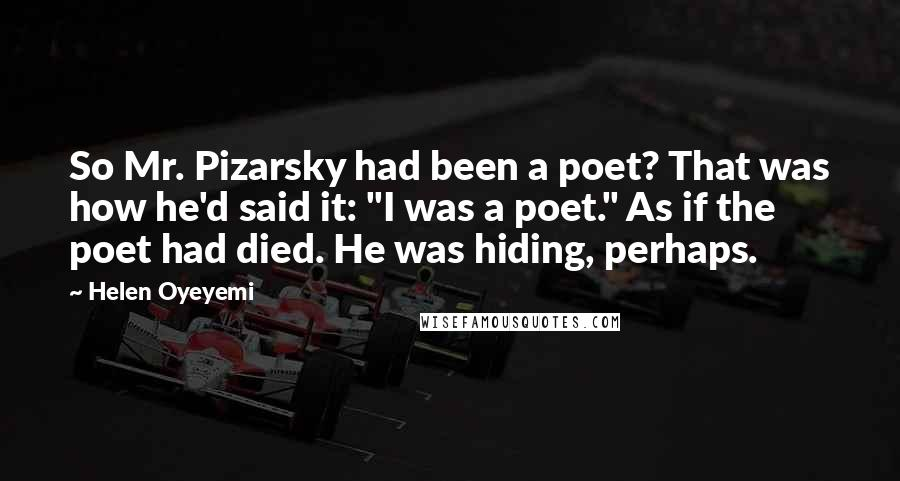 "Helen Oyeyemi quotes: So Mr. Pizarsky had been a poet? That was how he'd said it: ""I was a poet."" As if the poet had died. He was hiding, perhaps."