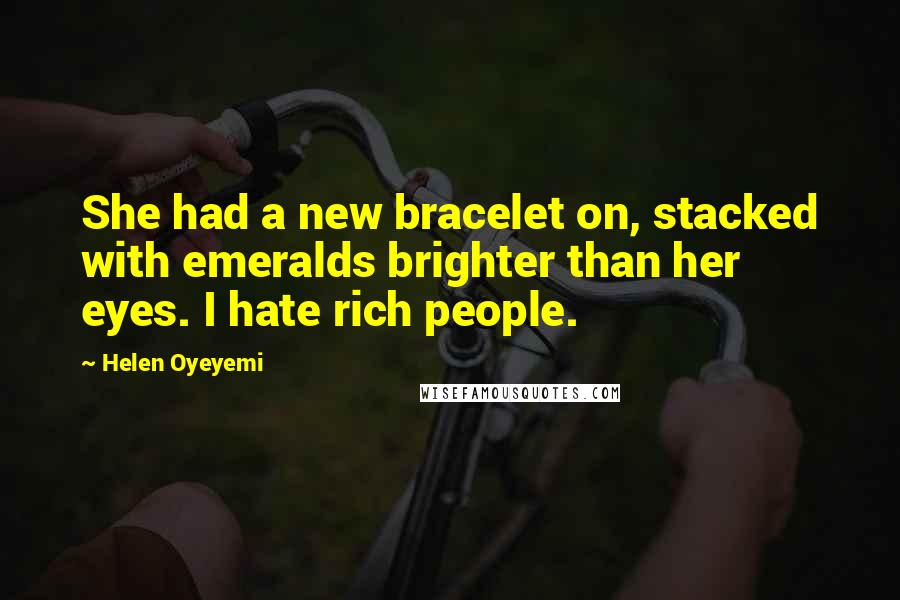 Helen Oyeyemi quotes: She had a new bracelet on, stacked with emeralds brighter than her eyes. I hate rich people.