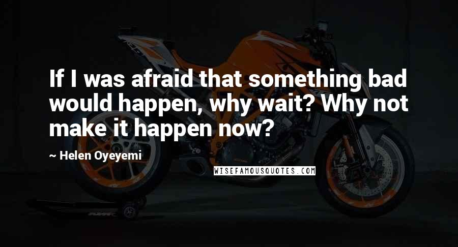 Helen Oyeyemi quotes: If I was afraid that something bad would happen, why wait? Why not make it happen now?