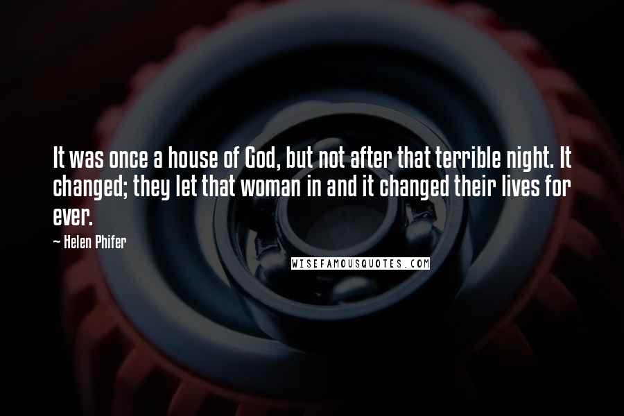 Helen Phifer quotes: It was once a house of God, but not after that terrible night. It changed; they let that woman in and it changed their lives for ever.