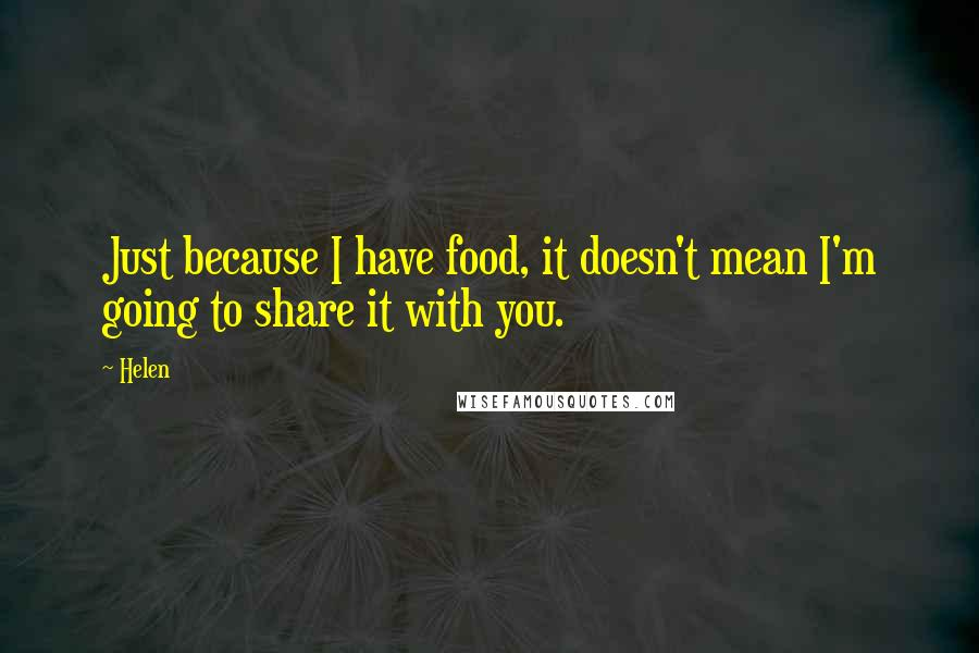 Helen quotes: Just because I have food, it doesn't mean I'm going to share it with you.