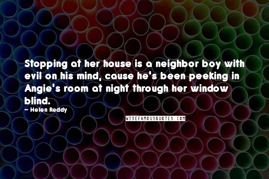 Helen Reddy quotes: Stopping at her house is a neighbor boy with evil on his mind, cause he's been peeking in Angie's room at night through her window blind.