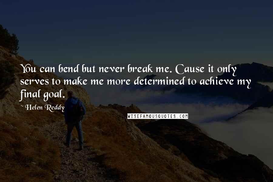Helen Reddy quotes: You can bend but never break me. Cause it only serves to make me more determined to achieve my final goal.