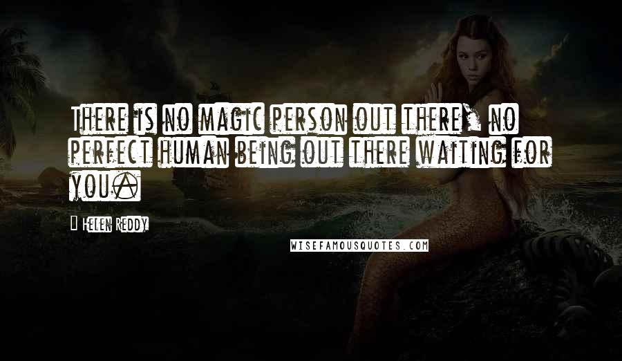Helen Reddy quotes: There is no magic person out there, no perfect human being out there waiting for you.