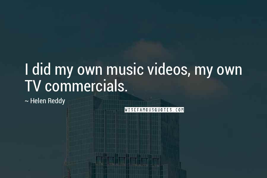 Helen Reddy quotes: I did my own music videos, my own TV commercials.