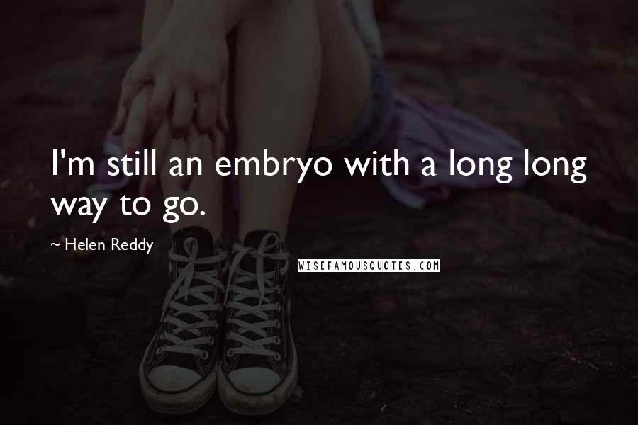 Helen Reddy quotes: I'm still an embryo with a long long way to go.