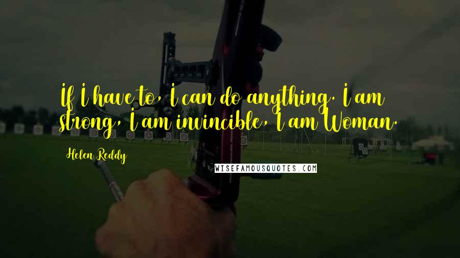 Helen Reddy quotes: If I have to, I can do anything. I am strong, I am invincible, I am Woman.