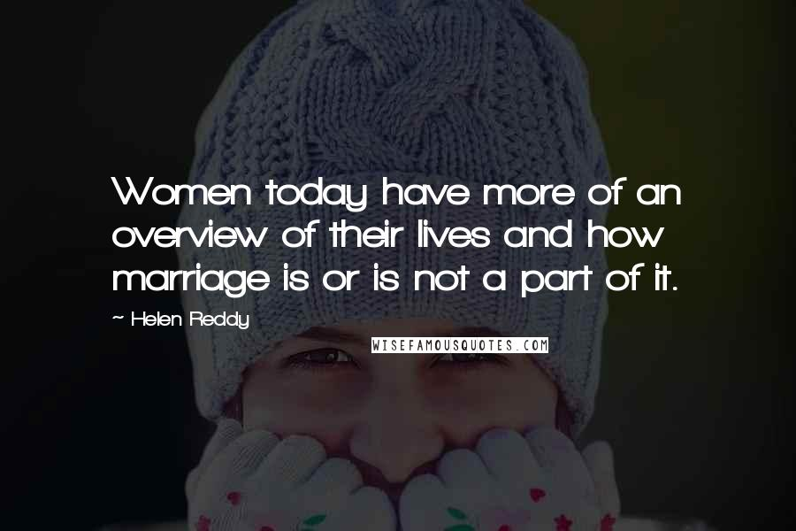 Helen Reddy quotes: Women today have more of an overview of their lives and how marriage is or is not a part of it.
