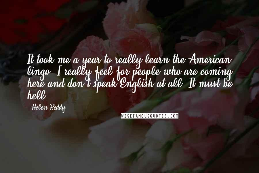 Helen Reddy quotes: It took me a year to really learn the American lingo. I really feel for people who are coming here and don't speak English at all. It must be hell.