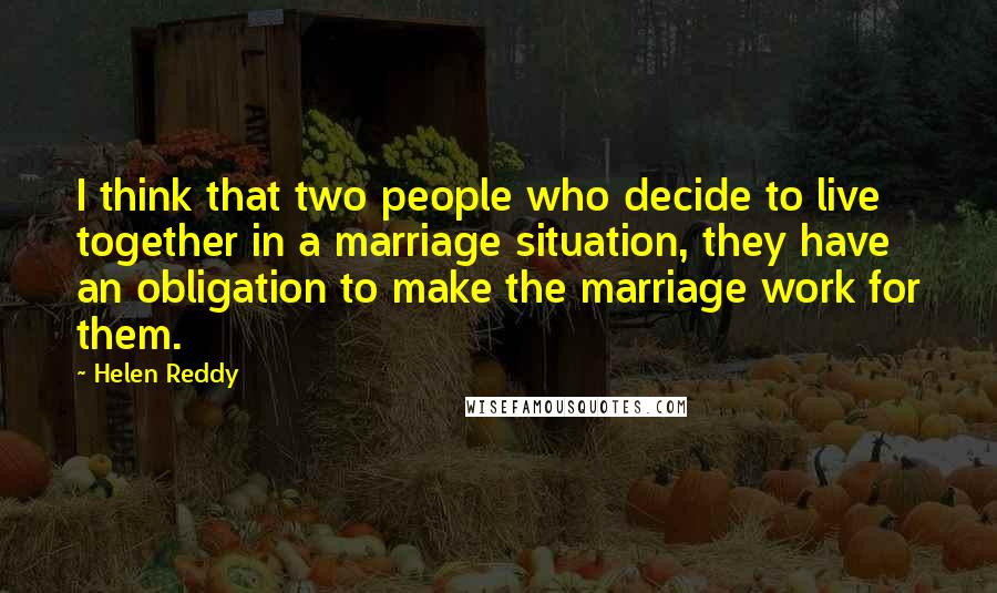 Helen Reddy quotes: I think that two people who decide to live together in a marriage situation, they have an obligation to make the marriage work for them.