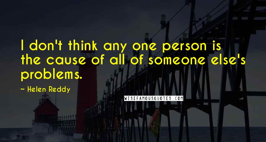 Helen Reddy quotes: I don't think any one person is the cause of all of someone else's problems.