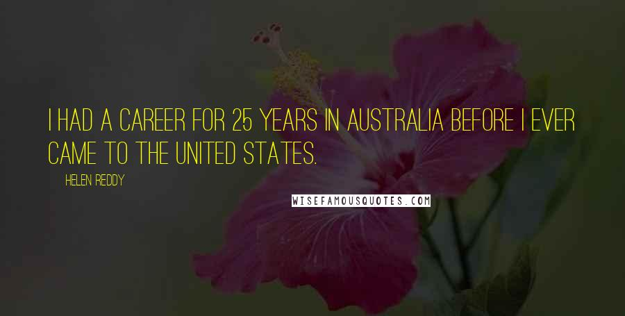 Helen Reddy quotes: I had a career for 25 years in Australia before I ever came to the United States.