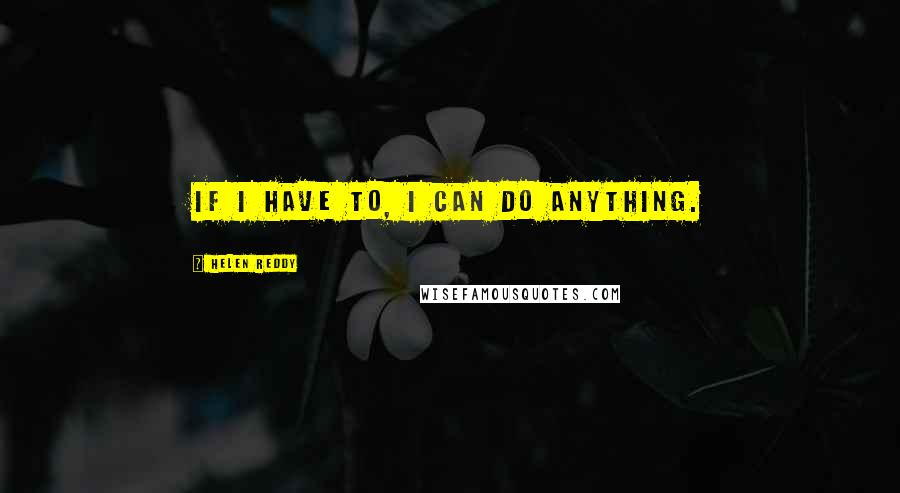 Helen Reddy quotes: If I have to, I can do anything.