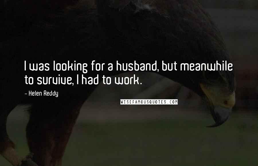 Helen Reddy quotes: I was looking for a husband, but meanwhile to survive, I had to work.
