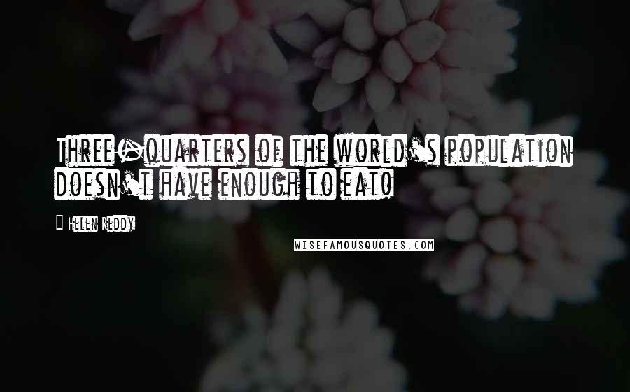 Helen Reddy quotes: Three-quarters of the world's population doesn't have enough to eat!