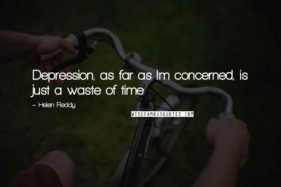 Helen Reddy quotes: Depression, as far as I'm concerned, is just a waste of time.