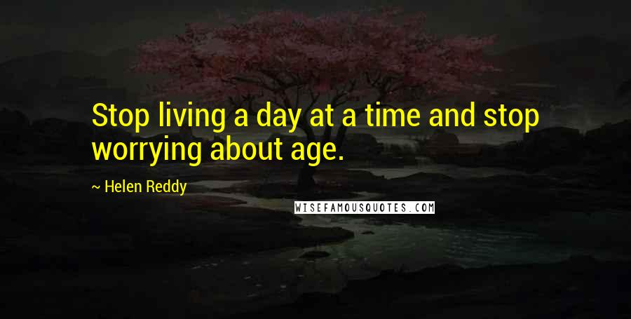 Helen Reddy quotes: Stop living a day at a time and stop worrying about age.