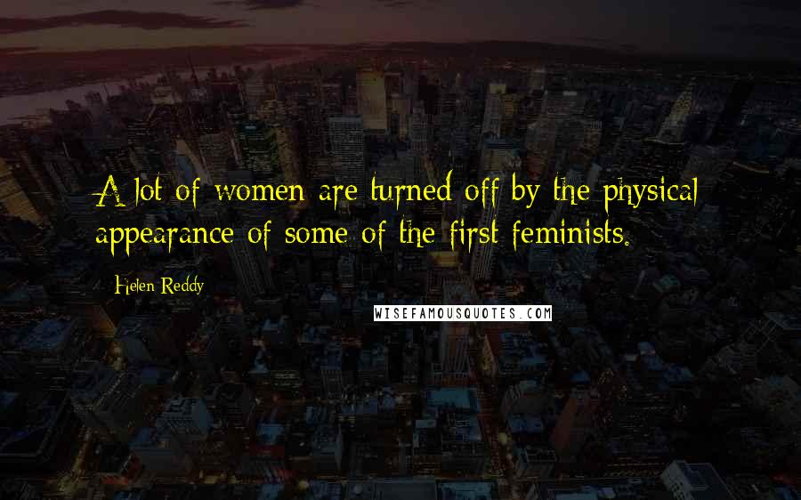 Helen Reddy quotes: A lot of women are turned off by the physical appearance of some of the first feminists.