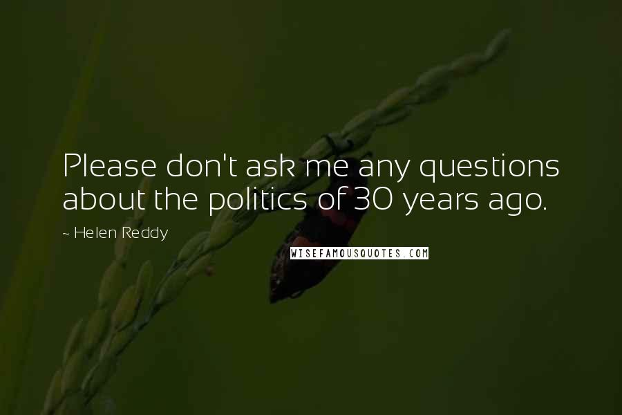 Helen Reddy quotes: Please don't ask me any questions about the politics of 30 years ago.