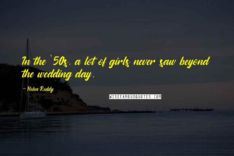 Helen Reddy quotes: In the '50s, a lot of girls never saw beyond the wedding day.