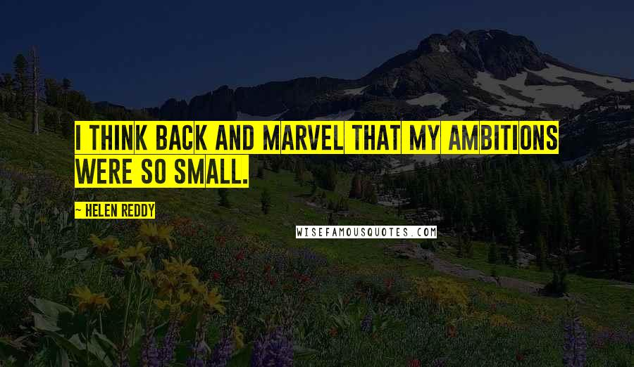 Helen Reddy quotes: I think back and marvel that my ambitions were so small.