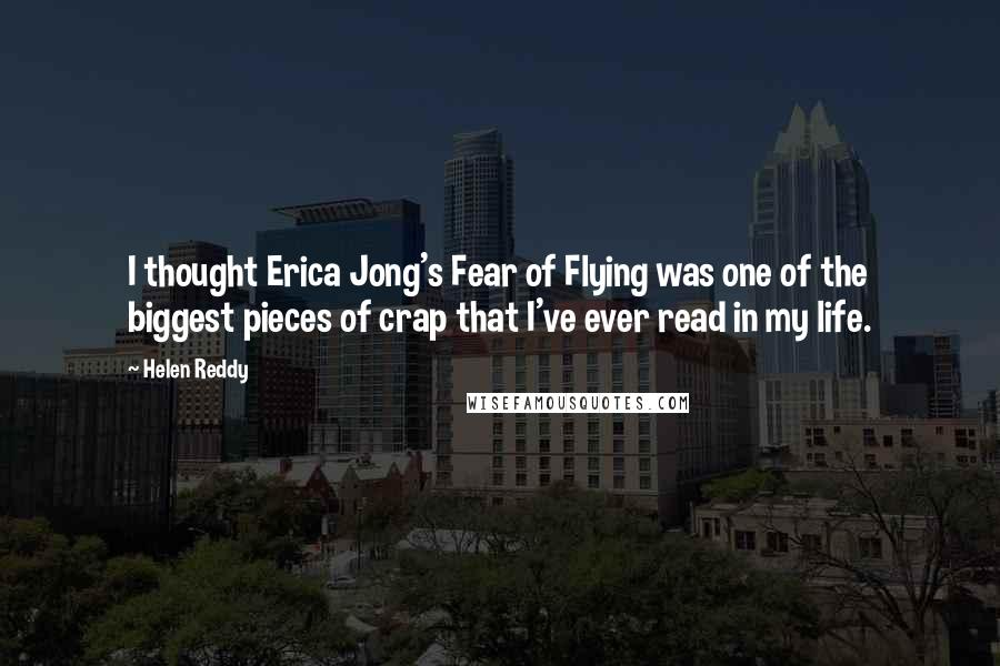 Helen Reddy quotes: I thought Erica Jong's Fear of Flying was one of the biggest pieces of crap that I've ever read in my life.