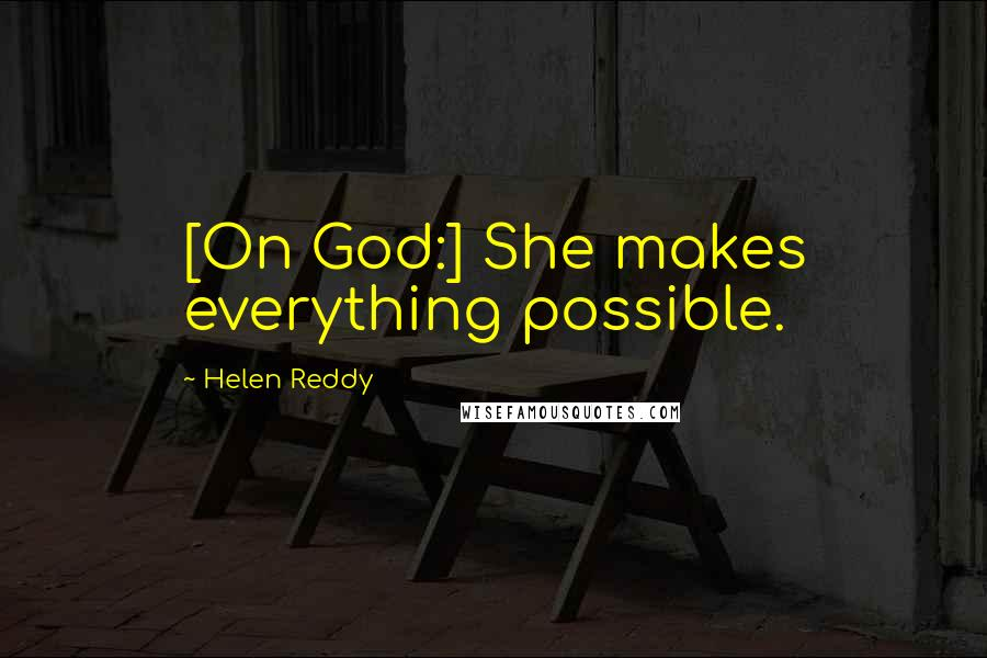 Helen Reddy quotes: [On God:] She makes everything possible.