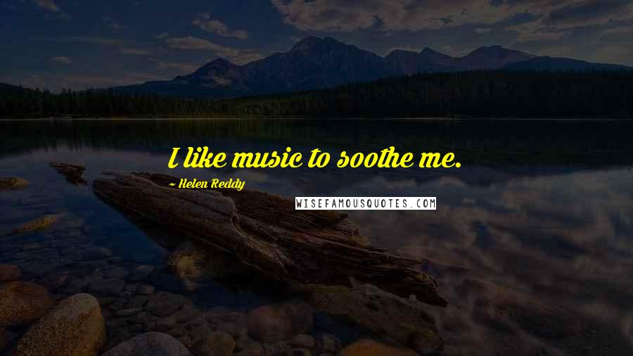 Helen Reddy quotes: I like music to soothe me.