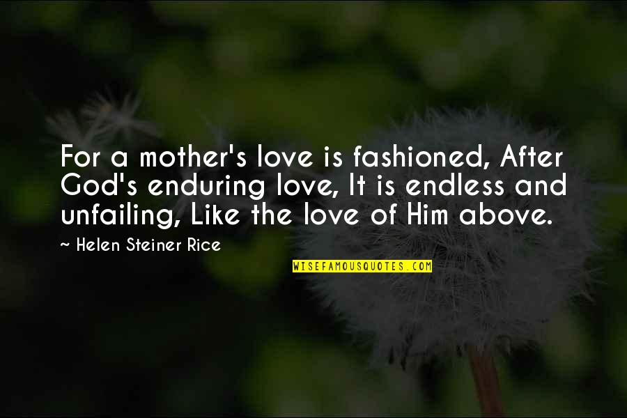 Helen Rice Quotes By Helen Steiner Rice: For a mother's love is fashioned, After God's