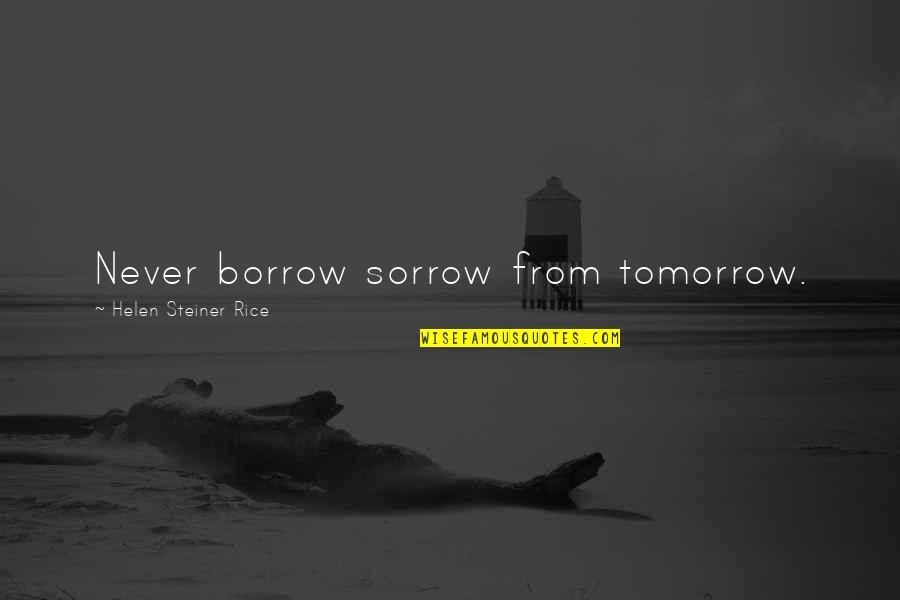 Helen Rice Quotes By Helen Steiner Rice: Never borrow sorrow from tomorrow.
