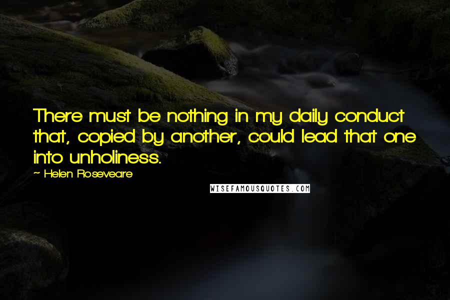 Helen Roseveare quotes: There must be nothing in my daily conduct that, copied by another, could lead that one into unholiness.