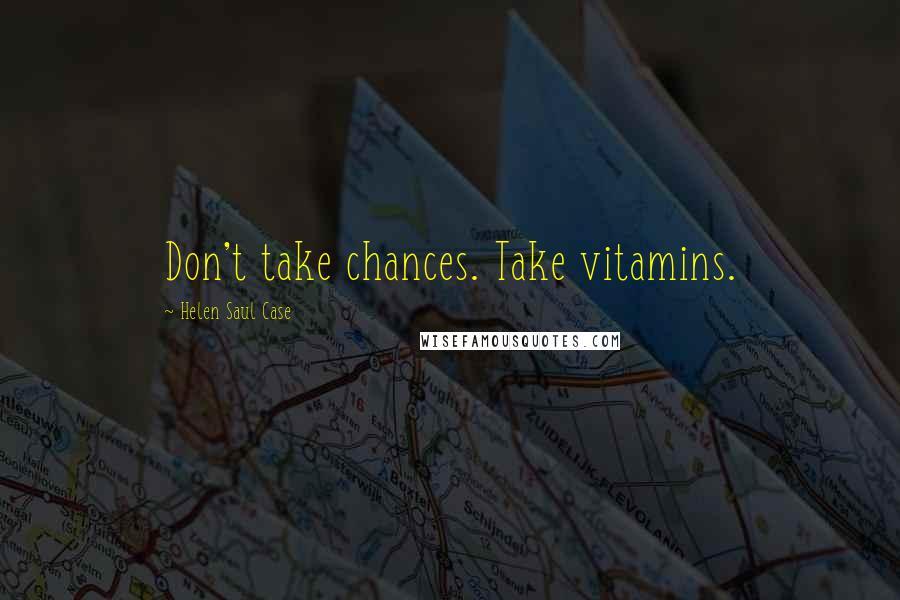 Helen Saul Case quotes: Don't take chances. Take vitamins.