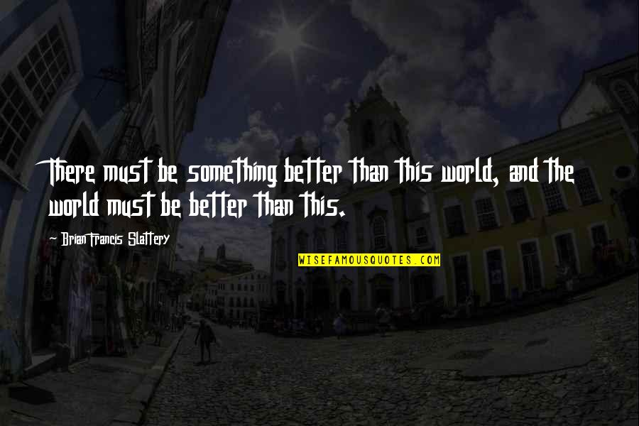 Helen Suzman Quotes By Brian Francis Slattery: There must be something better than this world,