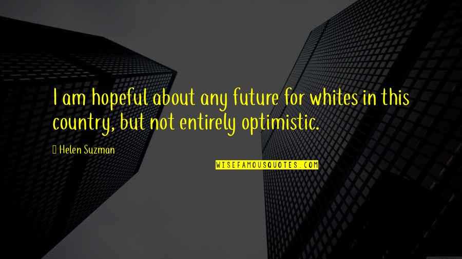 Helen Suzman Quotes By Helen Suzman: I am hopeful about any future for whites