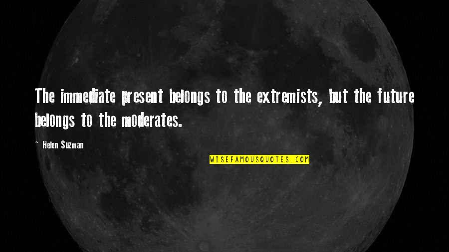 Helen Suzman Quotes By Helen Suzman: The immediate present belongs to the extremists, but