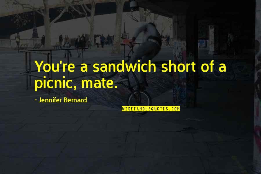 Helen Suzman Quotes By Jennifer Bernard: You're a sandwich short of a picnic, mate.