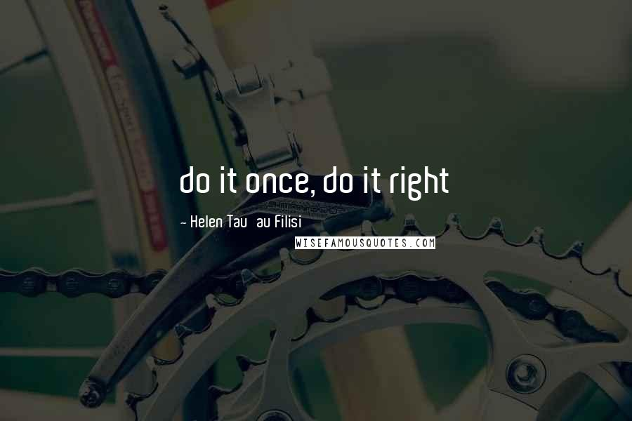 Helen Tau'au Filisi quotes: do it once, do it right