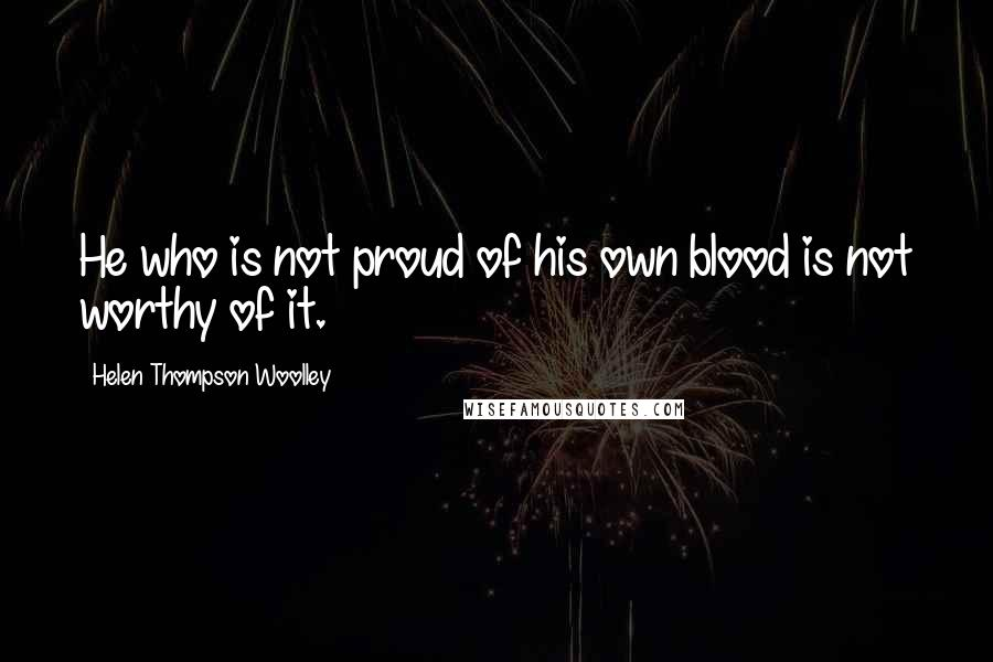 Helen Thompson Woolley quotes: He who is not proud of his own blood is not worthy of it.
